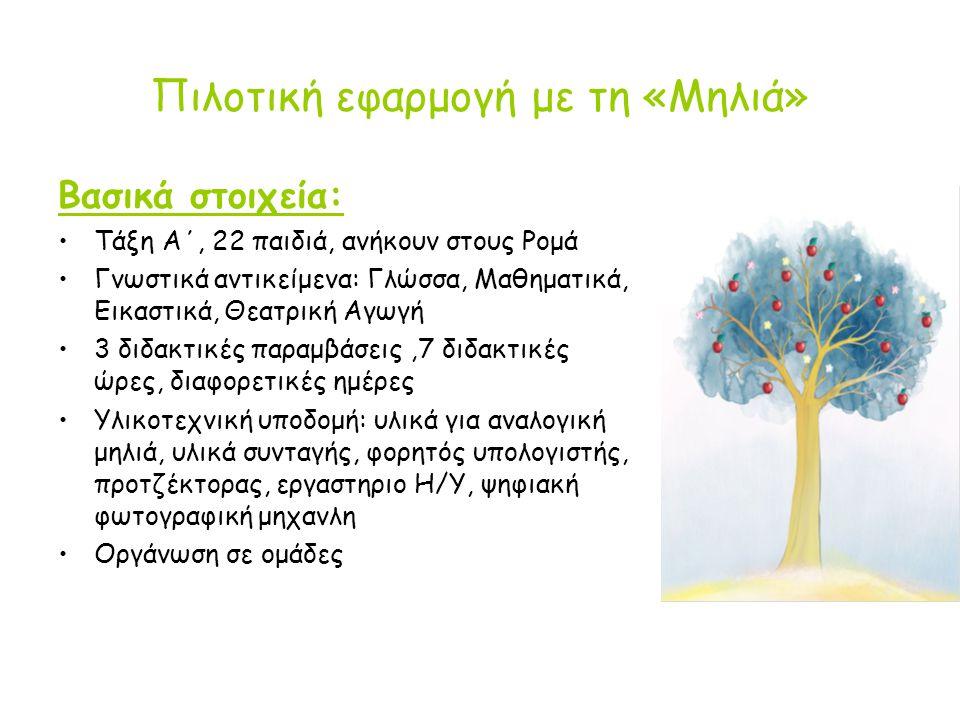 Πιλοτική εφαρμογή με τη «Μηλιά» Βασικά στοιχεία: Τάξη Α΄, 22 παιδιά, ανήκουν στους Ρομά Γνωστικά αντικείμενα: Γλώσσα, Μαθηματικά, Εικαστικά, Θεατρική Αγωγή 3 διδακτικές παραμβάσεις,7 διδακτικές ώρες, διαφορετικές ημέρες Υλικοτεχνική υποδομή: υλικά για αναλογική μηλιά, υλικά συνταγής, φορητός υπολογιστής, προτζέκτορας, εργαστηριο Η/Υ, ψηφιακή φωτογραφική μηχανλη Οργάνωση σε ομάδες