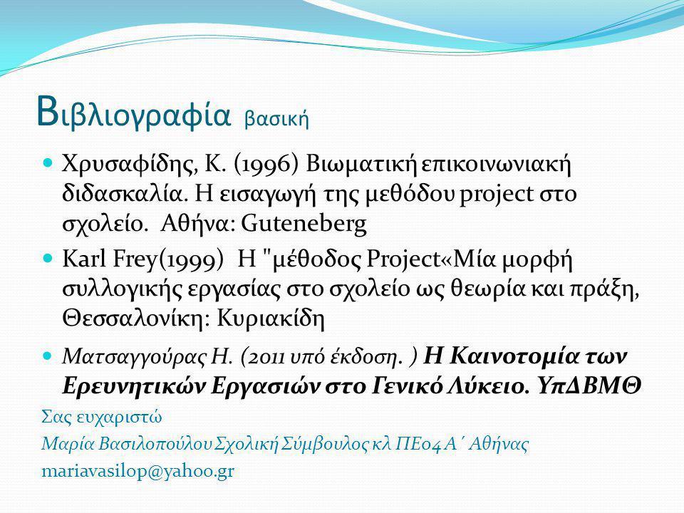 Β ιβλιογραφία βασική Χρυσαφίδης, K. (1996) Βιωματική επικοινωνιακή διδασκαλία. Η εισαγωγή της μεθόδου project στο σχολείο. Αθήνα: Guteneberg Karl Frey