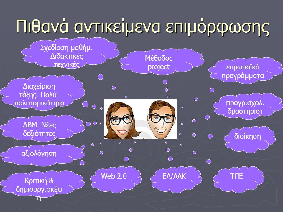 Πιθανά αντικείμενα επιμόρφωσης ΤΠΕ ΕΛ/ΛΑΚ Web 2.0 διοίκηση προγρ.σχολ. δραστηριοτ ευρωπαϊκά προγράμματα Κριτική & δημιουργ.σκέψ η αξιολόγηση ΔΒΜ. Νέες