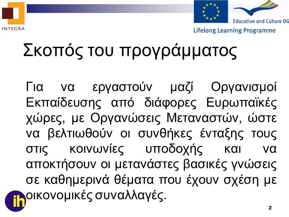 2 Σκοπός του προγράμματος Για να εργαστούν μαζί Οργανισμοί Εκπαίδευσης από διάφορες Ευρωπαϊκές χώρες, με Οργανώσεις Μεταναστών, ώστε να βελτιωθούν οι συνθήκες ένταξης τους στις κοινωνίες υποδοχής και να αποκτήσουν οι μετανάστες βασικές γνώσεις σε καθημερινά θέματα που έχουν σχέση με οικονομικές συναλλαγές.