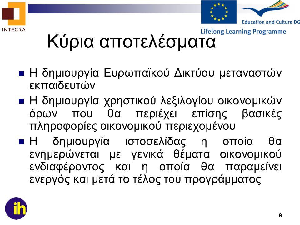 9 Κύρια αποτελέσματα Η δημιουργία Ευρωπαϊκού Δικτύου μεταναστών εκπαιδευτών Η δημιουργία χρηστικού λεξιλογίου οικονομικών όρων που θα περιέχει επίσης βασικές πληροφορίες οικονομικού περιεχομένου Η δημιουργία ιστοσελίδας η οποία θα ενημερώνεται με γενικά θέματα οικονομικού ενδιαφέροντος και η οποία θα παραμείνει ενεργός και μετά το τέλος του προγράμματος