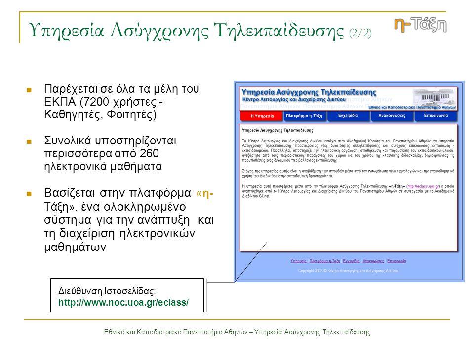 Εθνικό και Καποδιστριακό Πανεπιστήμιο Αθηνών – Υπηρεσία Ασύγχρονης Τηλεκπαίδευσης Πλατφόρμα η-Τάξη Υποστηρίζει την υπηρεσία Ασύγχρονης Τηλεκπαίδευσης του Πανεπιστημίου Αθηνών Είναι σχεδιασμένη με προσανατολισμό την ενίσχυση της εκπαιδευτικής δραστηριότητας Υποστηρίζει την ηλεκτρονική οργάνωση, αποθήκευση και παρουσίαση του ψηφιακού εκπαιδευτικού υλικού (δικτυακοί τόποι μαθημάτων) Βασίζεται στη φιλοσοφία του λογισμικού ανοικτού κώδικα http://eclass.uoa.gr/ Διεύθυνση πλατφόρμας «η-Τάξη»: http://eclass.uoa.gr/