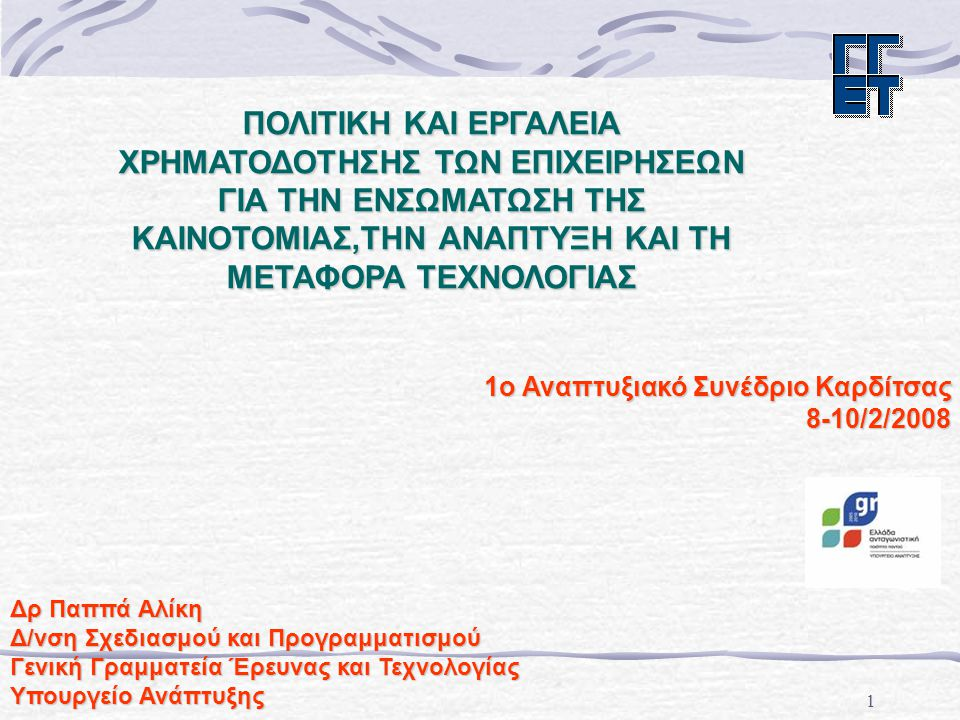 1 1ο Αναπτυξιακό Συνέδριο Καρδίτσας 8-10/2/2008 Δρ Παππά Αλίκη Δ/νση Σχεδιασμού και Προγραμματισμού Γενική Γραμματεία Έρευνας και Τεχνολογίας Υπουργείο Ανάπτυξης ΠΟΛΙΤΙΚΗ ΚΑΙ ΕΡΓΑΛΕΙΑ ΧΡΗΜΑΤΟΔΟΤΗΣΗΣ ΤΩΝ ΕΠΙΧΕΙΡΗΣΕΩΝ ΓΙΑ ΤΗΝ ΕΝΣΩΜΑΤΩΣΗ ΤΗΣ ΚΑΙΝΟΤΟΜΙΑΣ,ΤΗΝ ΑΝΑΠΤΥΞΗ ΚΑΙ ΤΗ ΜΕΤΑΦΟΡΑ ΤΕΧΝΟΛΟΓΙΑΣ