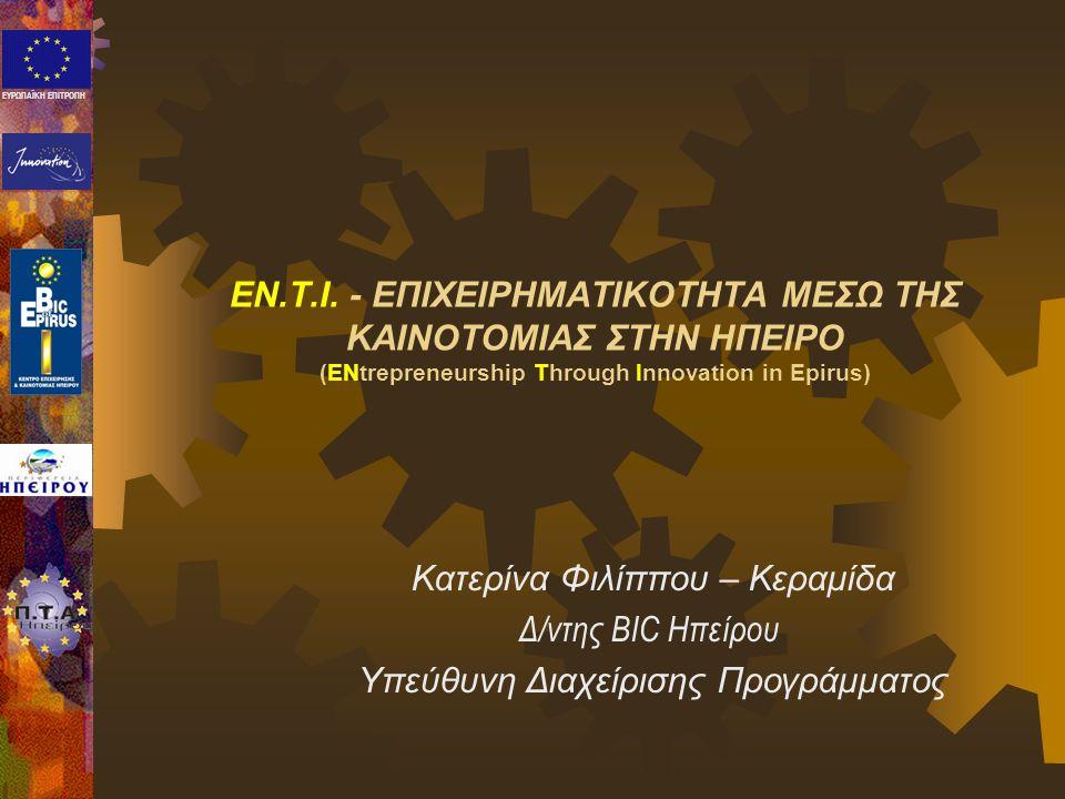ΕΥΡΩΠΑΪΚΗ ΕΠΙΤΡΟΠΗ EN.T.I. - ΕΠΙΧΕΙΡΗΜΑΤΙΚΟΤΗΤΑ ΜΕΣΩ ΤΗΣ ΚΑΙΝΟΤΟΜΙΑΣ ΣΤΗΝ ΗΠΕΙΡΟ (ENtrepreneurship Through Innovation in Epirus) Κατερίνα Φιλίππου – Κ