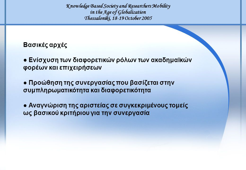 Knowledge Based Society and Researchers Mobility in the Age of Globalization Thessaloniki, 18-19 October 2005 Βασικές αρχές ● Ενίσχυση των διαφορετικώ