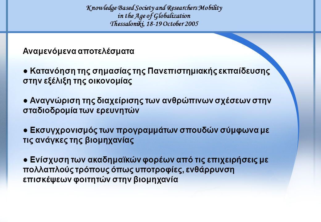 Knowledge Based Society and Researchers Mobility in the Age of Globalization Thessaloniki, 18-19 October 2005 Αναμενόμενα αποτελέσματα ● Κατανόηση της