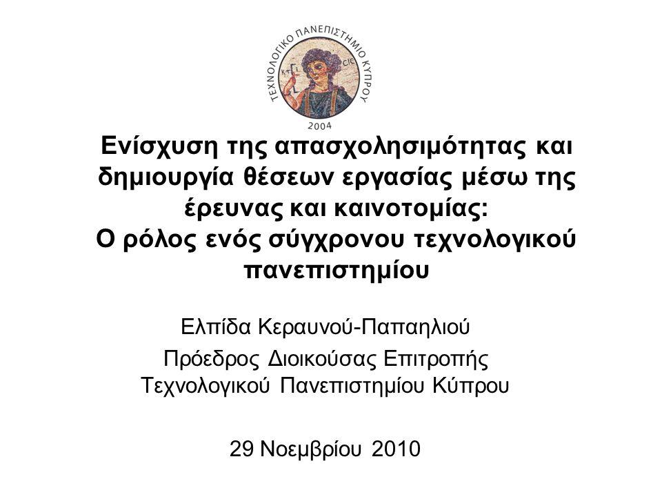 Ενίσχυση της απασχολησιμότητας και δημιουργία θέσεων εργασίας μέσω της έρευνας και καινοτομίας: Ο ρόλος ενός σύγχρονου τεχνολογικού πανεπιστημίου Ελπίδα Κεραυνού-Παπαηλιού Πρόεδρος Διοικούσας Επιτροπής Τεχνολογικού Πανεπιστημίου Κύπρου 29 Νοεμβρίου 2010