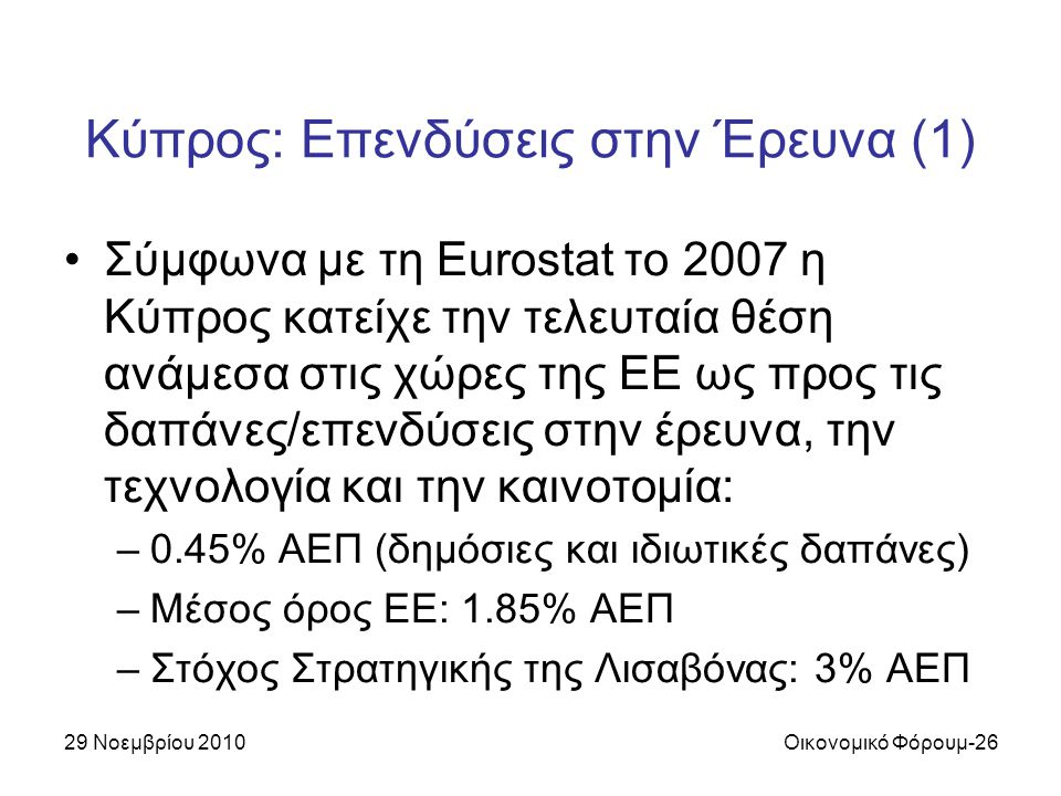 29 Νοεμβρίου 2010Οικονομικό Φόρουμ-26 Κύπρος: Επενδύσεις στην Έρευνα (1) Σύμφωνα με τη Eurostat το 2007 η Κύπρος κατείχε την τελευταία θέση ανάμεσα στις χώρες της ΕΕ ως προς τις δαπάνες/επενδύσεις στην έρευνα, την τεχνολογία και την καινοτομία: –0.45% ΑΕΠ (δημόσιες και ιδιωτικές δαπάνες) –Μέσος όρος EE: 1.85% ΑΕΠ –Στόχος Στρατηγικής της Λισαβόνας: 3% ΑΕΠ