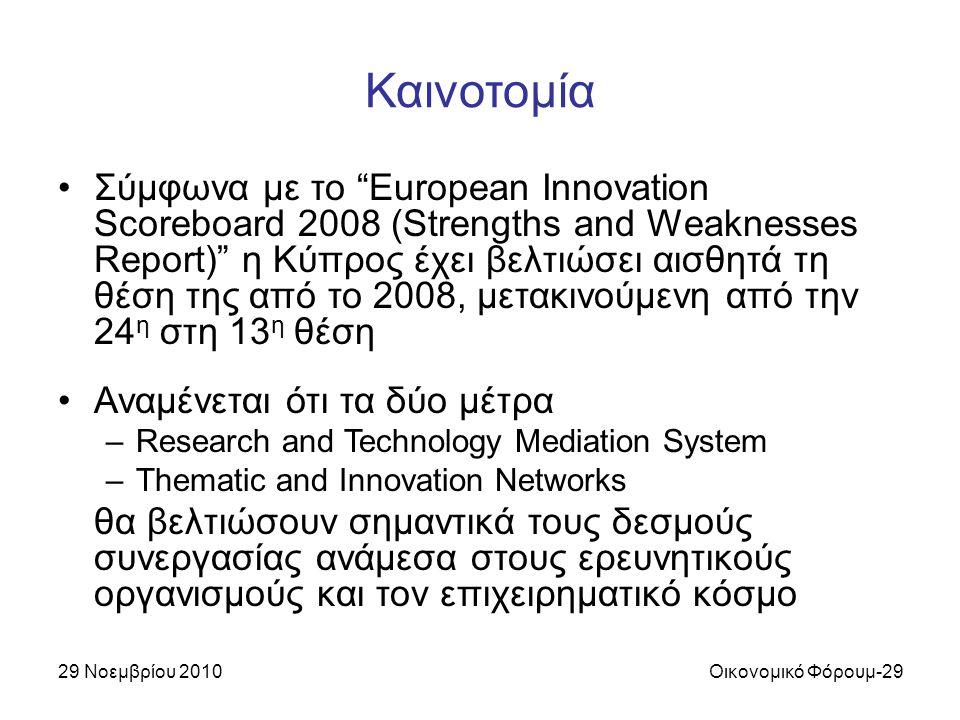 29 Νοεμβρίου 2010Οικονομικό Φόρουμ-29 Καινοτομία Σύμφωνα με το European Innovation Scoreboard 2008 (Strengths and Weaknesses Report) η Κύπρος έχει βελτιώσει αισθητά τη θέση της από το 2008, μετακινούμενη από την 24 η στη 13 η θέση Αναμένεται ότι τα δύο μέτρα –Research and Technology Mediation System –Thematic and Innovation Networks θα βελτιώσουν σημαντικά τους δεσμούς συνεργασίας ανάμεσα στους ερευνητικούς οργανισμούς και τον επιχειρηματικό κόσμο