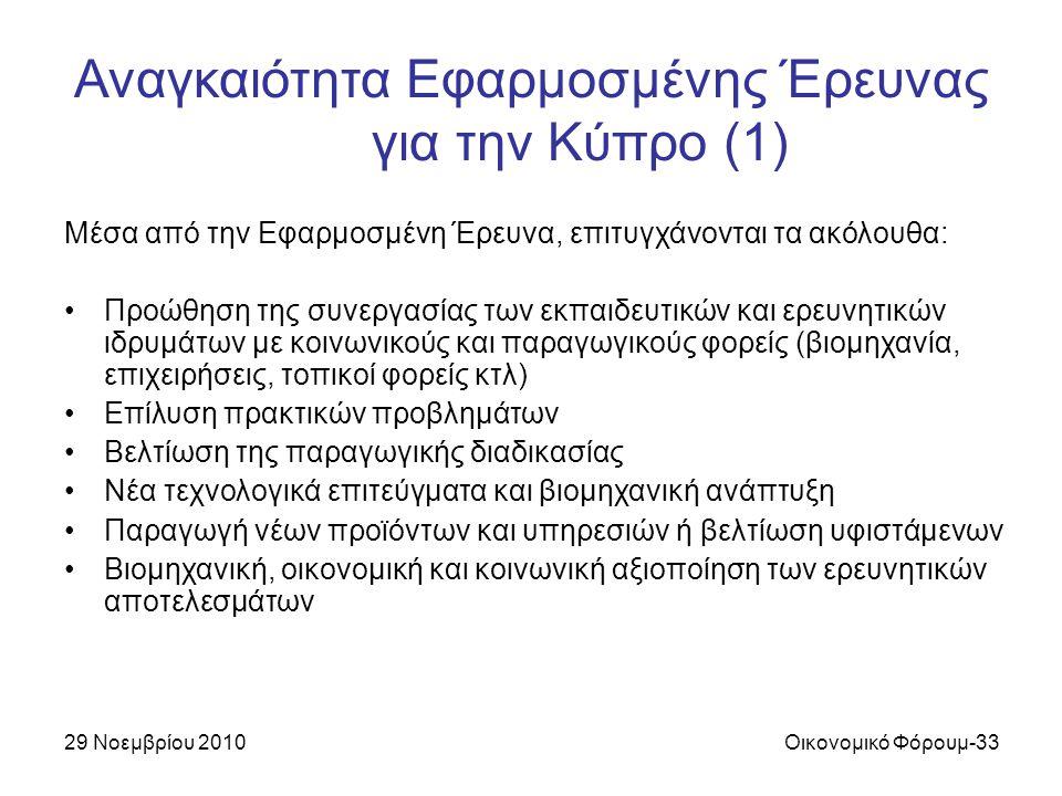 29 Νοεμβρίου 2010Οικονομικό Φόρουμ-33 Αναγκαιότητα Εφαρμοσμένης Έρευνας για την Κύπρο (1) Μέσα από την Εφαρμοσμένη Έρευνα, επιτυγχάνονται τα ακόλουθα: Προώθηση της συνεργασίας των εκπαιδευτικών και ερευνητικών ιδρυμάτων με κοινωνικούς και παραγωγικούς φορείς (βιομηχανία, επιχειρήσεις, τοπικοί φορείς κτλ) Επίλυση πρακτικών προβλημάτων Βελτίωση της παραγωγικής διαδικασίας Νέα τεχνολογικά επιτεύγματα και βιομηχανική ανάπτυξη Παραγωγή νέων προϊόντων και υπηρεσιών ή βελτίωση υφιστάμενων Βιομηχανική, οικονομική και κοινωνική αξιοποίηση των ερευνητικών αποτελεσμάτων