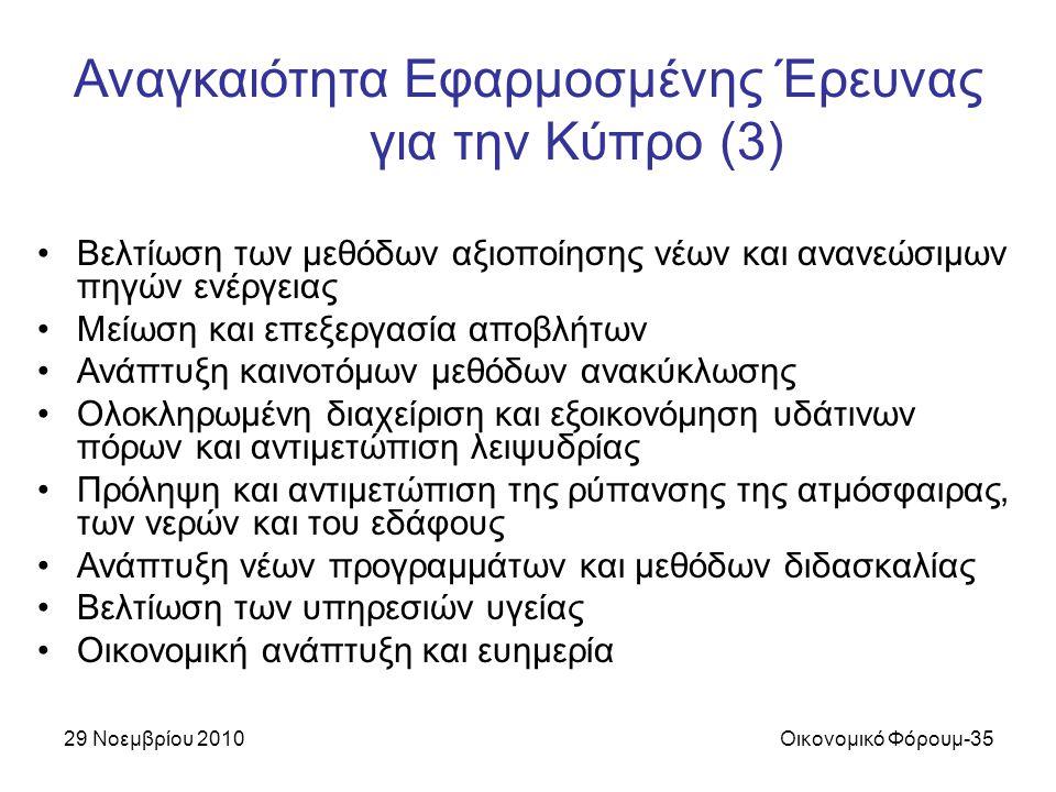 29 Νοεμβρίου 2010Οικονομικό Φόρουμ-35 Αναγκαιότητα Εφαρμοσμένης Έρευνας για την Κύπρο (3) Βελτίωση των μεθόδων αξιοποίησης νέων και ανανεώσιμων πηγών ενέργειας Μείωση και επεξεργασία αποβλήτων Ανάπτυξη καινοτόμων μεθόδων ανακύκλωσης Ολοκληρωμένη διαχείριση και εξοικονόμηση υδάτινων πόρων και αντιμετώπιση λειψυδρίας Πρόληψη και αντιμετώπιση της ρύπανσης της ατμόσφαιρας, των νερών και του εδάφους Ανάπτυξη νέων προγραμμάτων και μεθόδων διδασκαλίας Βελτίωση των υπηρεσιών υγείας Οικονομική ανάπτυξη και ευημερία