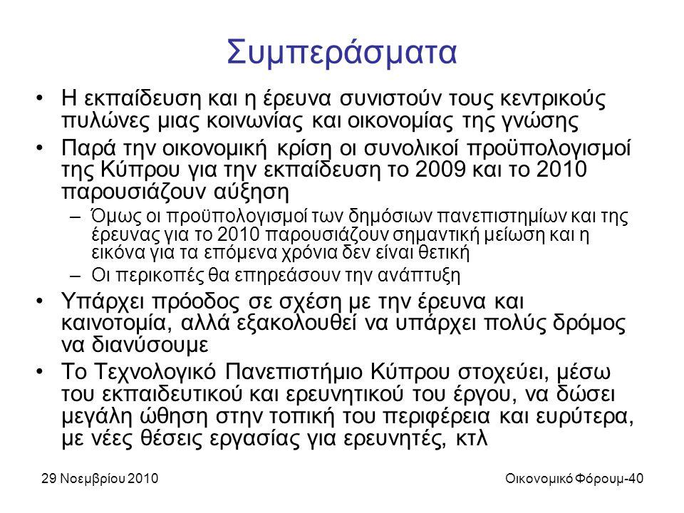 29 Νοεμβρίου 2010Οικονομικό Φόρουμ-40 Συμπεράσματα Η εκπαίδευση και η έρευνα συνιστούν τους κεντρικούς πυλώνες μιας κοινωνίας και οικονομίας της γνώσης Παρά την οικονομική κρίση οι συνολικοί προϋπολογισμοί της Κύπρου για την εκπαίδευση το 2009 και το 2010 παρουσιάζουν αύξηση –Όμως οι προϋπολογισμοί των δημόσιων πανεπιστημίων και της έρευνας για το 2010 παρουσιάζουν σημαντική μείωση και η εικόνα για τα επόμενα χρόνια δεν είναι θετική –Οι περικοπές θα επηρεάσουν την ανάπτυξη Υπάρχει πρόοδος σε σχέση με την έρευνα και καινοτομία, αλλά εξακολουθεί να υπάρχει πολύς δρόμος να διανύσουμε Το Τεχνολογικό Πανεπιστήμιο Κύπρου στοχεύει, μέσω του εκπαιδευτικού και ερευνητικού του έργου, να δώσει μεγάλη ώθηση στην τοπική του περιφέρεια και ευρύτερα, με νέες θέσεις εργασίας για ερευνητές, κτλ