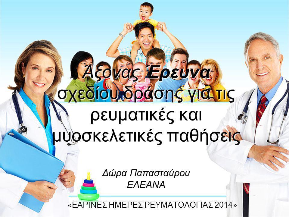 Άξονας Έρευνα σχεδίου δράσης για τις ρευματικές και μυοσκελετικές παθήσεις Δώρα Παπασταύρου ΕΛΕΑΝΑ «ΕΑΡΙΝΕΣ ΗΜΕΡΕΣ ΡΕΥΜΑΤΟΛΟΓΙΑΣ 2014»