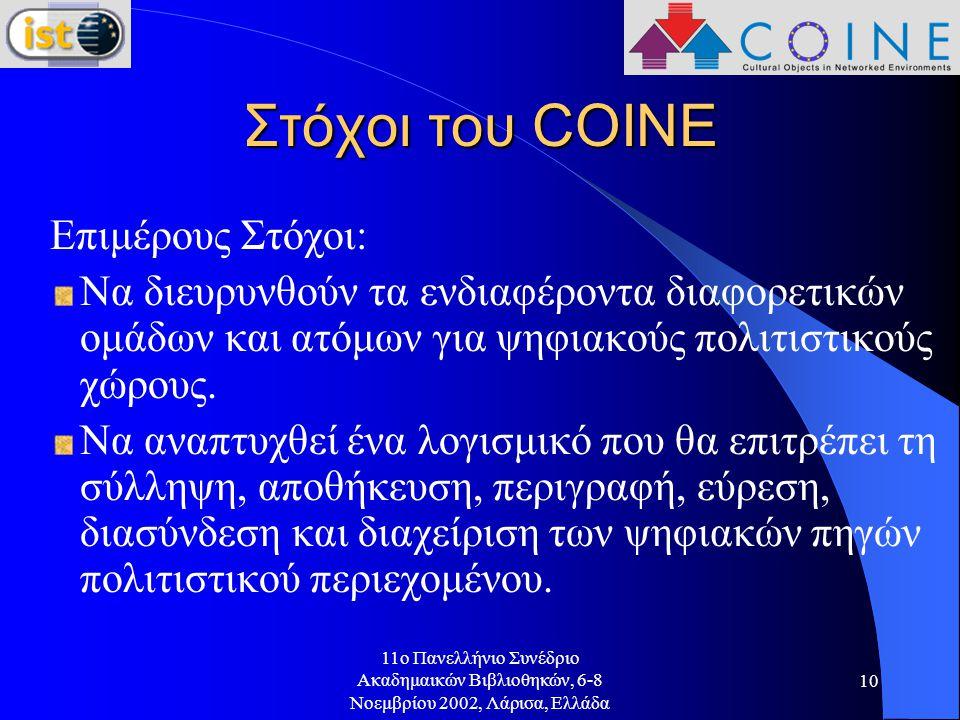 11o Πανελλήνιο Συνέδριο Ακαδημαικών Βιβλιοθηκών, 6-8 Νοεμβρίου 2002, Λάρισα, Ελλάδα 10 Στόχοι του COINE Επιμέρους Στόχοι: Να διευρυνθούν τα ενδιαφέροντα διαφορετικών ομάδων και ατόμων για ψηφιακούς πολιτιστικούς χώρους.