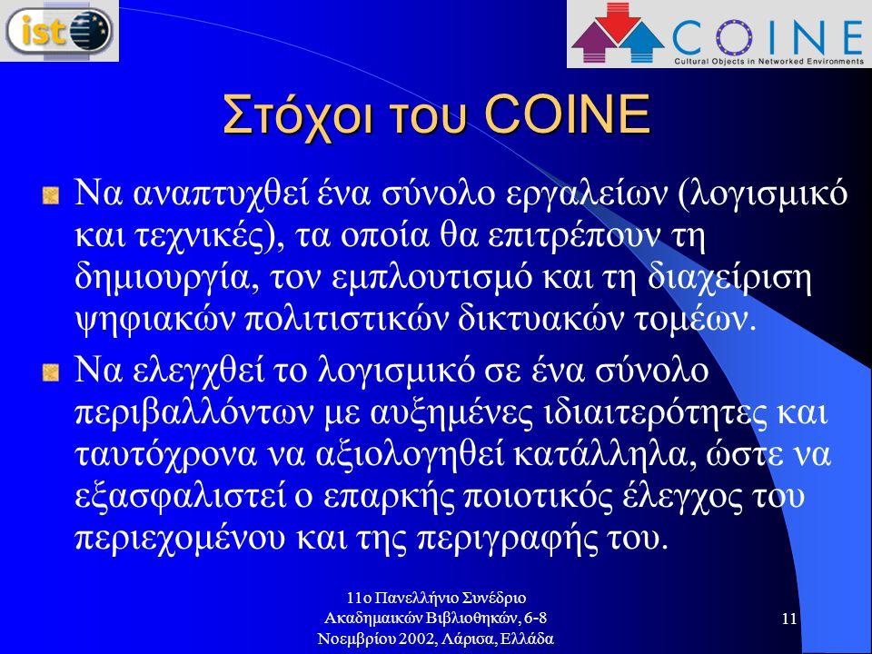 11o Πανελλήνιο Συνέδριο Ακαδημαικών Βιβλιοθηκών, 6-8 Νοεμβρίου 2002, Λάρισα, Ελλάδα 11 Στόχοι του COINE Να αναπτυχθεί ένα σύνολο εργαλείων (λογισμικό και τεχνικές), τα οποία θα επιτρέπουν τη δημιουργία, τον εμπλουτισμό και τη διαχείριση ψηφιακών πολιτιστικών δικτυακών τομέων.