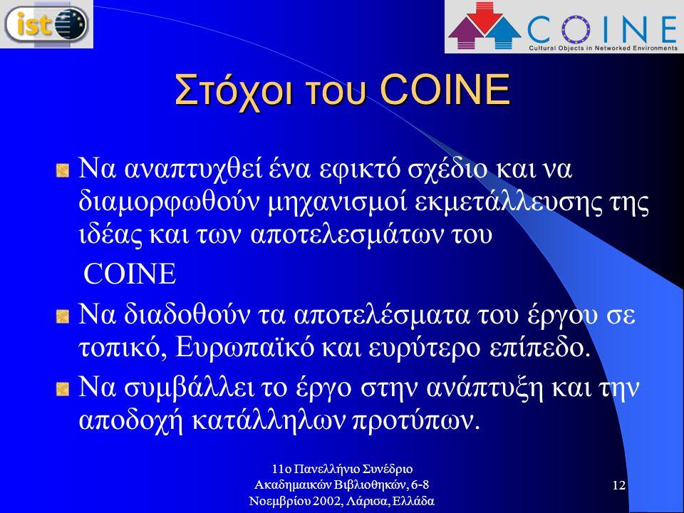 11o Πανελλήνιο Συνέδριο Ακαδημαικών Βιβλιοθηκών, 6-8 Νοεμβρίου 2002, Λάρισα, Ελλάδα 12 Στόχοι του COINE Να αναπτυχθεί ένα εφικτό σχέδιο και να διαμορφωθούν μηχανισμοί εκμετάλλευσης της ιδέας και των αποτελεσμάτων του COINE Να διαδοθούν τα αποτελέσματα του έργου σε τοπικό, Ευρωπαϊκό και ευρύτερο επίπεδο.