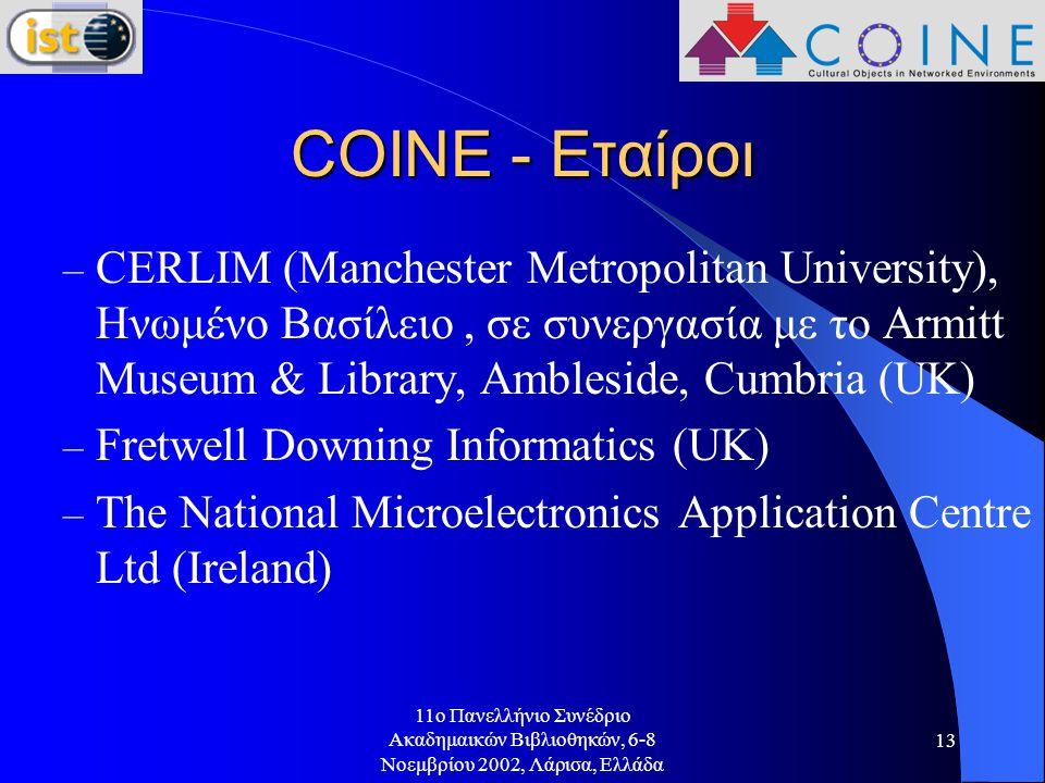 11o Πανελλήνιο Συνέδριο Ακαδημαικών Βιβλιοθηκών, 6-8 Νοεμβρίου 2002, Λάρισα, Ελλάδα 13 COINE - Εταίροι – CERLIM (Manchester Metropolitan University), Ηνωμένο Βασίλειο, σε συνεργασία με το Armitt Museum & Library, Ambleside, Cumbria (UK) – Fretwell Downing Informatics (UK) – The National Microelectronics Application Centre Ltd (Ireland)
