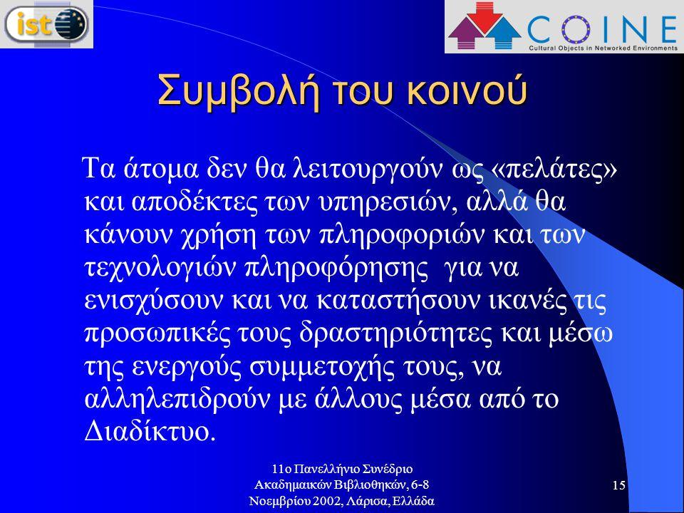 11o Πανελλήνιο Συνέδριο Ακαδημαικών Βιβλιοθηκών, 6-8 Νοεμβρίου 2002, Λάρισα, Ελλάδα 15 Συμβολή του κοινού Τα άτομα δεν θα λειτουργούν ως «πελάτες» και αποδέκτες των υπηρεσιών, αλλά θα κάνουν χρήση των πληροφοριών και των τεχνολογιών πληροφόρησης για να ενισχύσουν και να καταστήσουν ικανές τις προσωπικές τους δραστηριότητες και μέσω της ενεργούς συμμετοχής τους, να αλληλεπιδρούν με άλλους μέσα από το Διαδίκτυο.
