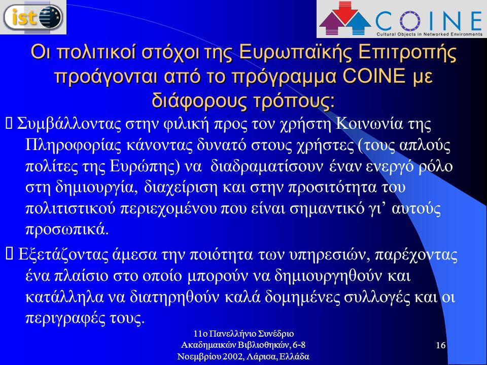11o Πανελλήνιο Συνέδριο Ακαδημαικών Βιβλιοθηκών, 6-8 Νοεμβρίου 2002, Λάρισα, Ελλάδα 16 Οι πολιτικοί στόχοι της Ευρωπαϊκής Επιτροπής προάγονται από το πρόγραμμα COINE με διάφορους τρόπους:  Συμβάλλοντας στην φιλική προς τον χρήστη Κοινωνία της Πληροφορίας κάνοντας δυνατό στους χρήστες (τους απλούς πολίτες της Ευρώπης) να διαδραματίσουν έναν ενεργό ρόλο στη δημιουργία, διαχείριση και στην προσιτότητα του πολιτιστικού περιεχομένου που είναι σημαντικό γι' αυτούς προσωπικά.