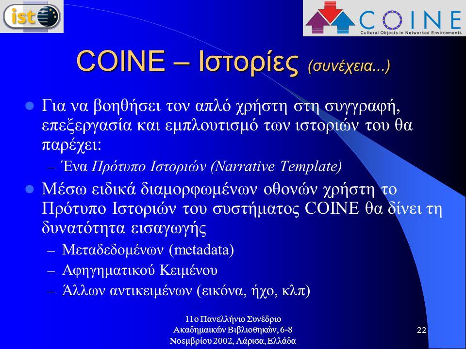 11o Πανελλήνιο Συνέδριο Ακαδημαικών Βιβλιοθηκών, 6-8 Νοεμβρίου 2002, Λάρισα, Ελλάδα 22 COINE – Ιστορίες (συνέχεια...) Για να βοηθήσει τον απλό χρήστη στη συγγραφή, επεξεργασία και εμπλουτισμό των ιστοριών του θα παρέχει: – Ένα Πρότυπο Ιστοριών (Narrative Template) Μέσω ειδικά διαμορφωμένων οθονών χρήστη το Πρότυπο Ιστοριών του συστήματος COINE θα δίνει τη δυνατότητα εισαγωγής – Μεταδεδομένων (metadata) – Αφηγηματικού Κειμένου – Άλλων αντικειμένων (εικόνα, ήχο, κλπ)