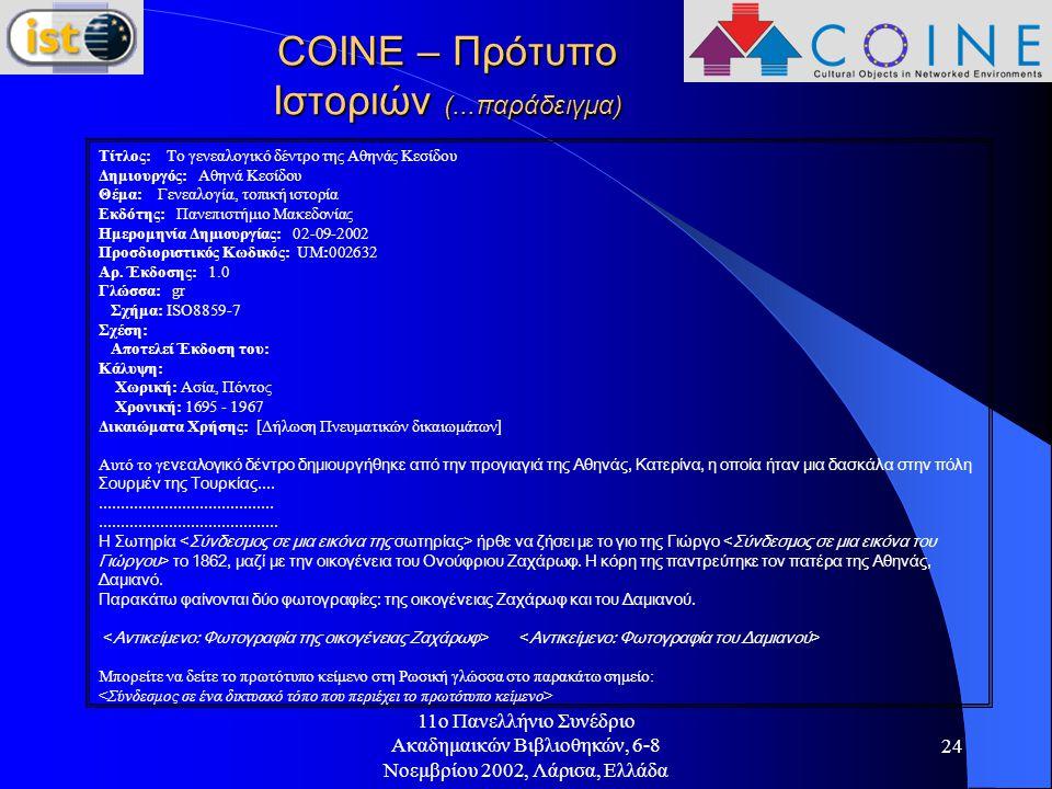 11o Πανελλήνιο Συνέδριο Ακαδημαικών Βιβλιοθηκών, 6-8 Νοεμβρίου 2002, Λάρισα, Ελλάδα 24 COINE – Πρότυπο Ιστοριών (...παράδειγμα) Τίτλος: Το γενεαλογικό δέντρο της Αθηνάς Κεσίδου Δημιουργός: Αθηνά Κεσίδου Θέμα: Γενεαλογία, τοπική ιστορία Εκδότης: Πανεπιστήμιο Μακεδονίας Ημερομηνία Δημιουργίας: 02-09-2002 Προσδιοριστικός Κωδικός: UM:002632 Αρ.