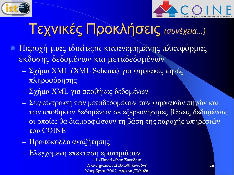 11o Πανελλήνιο Συνέδριο Ακαδημαικών Βιβλιοθηκών, 6-8 Νοεμβρίου 2002, Λάρισα, Ελλάδα 26 Τεχνικές Προκλήσεις Τεχνικές Προκλήσεις (συνέχεια...) Παροχή μιας ιδιαίτερα κατανεμημένης πλατφόρμας έκδοσης δεδομένων και μεταδεδομένων – Σχήμα XML (XML Schema) για ψηφιακές πηγές πληροφόρησης – Σχήμα XML για αποθήκες δεδομένων – Συγκέντρωση των μεταδεδομένων των ψηφιακών πηγών και των αποθηκών δεδομένων σε εξερευνήσιμες βάσεις δεδομένων, οι οποίες θα διαμορφώσουν τη βάση της παροχής υπηρεσιών του COINE – Πρωτόκολλο αναζήτησης – Ελεγχόμενη επέκταση ερωτημάτων