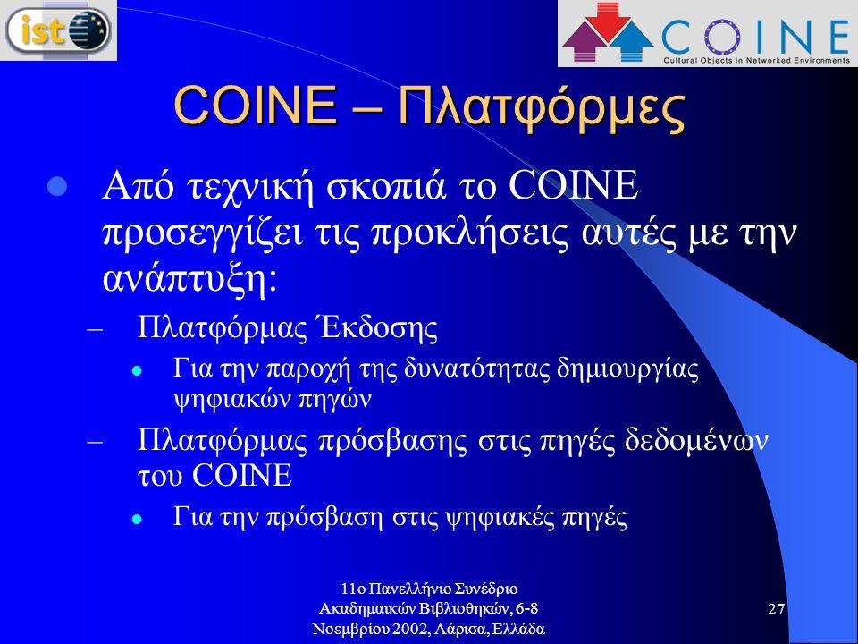 11o Πανελλήνιο Συνέδριο Ακαδημαικών Βιβλιοθηκών, 6-8 Νοεμβρίου 2002, Λάρισα, Ελλάδα 27 COINE – Πλατφόρμες Από τεχνική σκοπιά το COINE προσεγγίζει τις προκλήσεις αυτές με την ανάπτυξη: – Πλατφόρμας Έκδοσης Για την παροχή της δυνατότητας δημιουργίας ψηφιακών πηγών – Πλατφόρμας πρόσβασης στις πηγές δεδομένων του COINE Για την πρόσβαση στις ψηφιακές πηγές