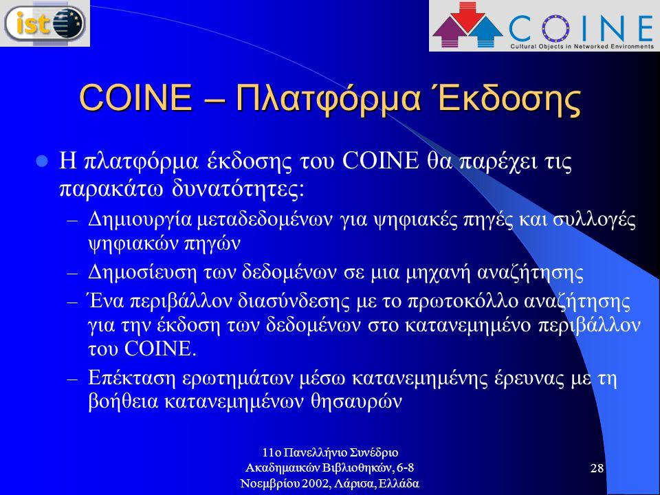 11o Πανελλήνιο Συνέδριο Ακαδημαικών Βιβλιοθηκών, 6-8 Νοεμβρίου 2002, Λάρισα, Ελλάδα 28 COINE – Πλατφόρμα Έκδοσης Η πλατφόρμα έκδοσης του COINE θα παρέχει τις παρακάτω δυνατότητες: – Δημιουργία μεταδεδομένων για ψηφιακές πηγές και συλλογές ψηφιακών πηγών – Δημοσίευση των δεδομένων σε μια μηχανή αναζήτησης – Ένα περιβάλλον διασύνδεσης με το πρωτοκόλλο αναζήτησης για την έκδοση των δεδομένων στο κατανεμημένο περιβάλλον του COINE.