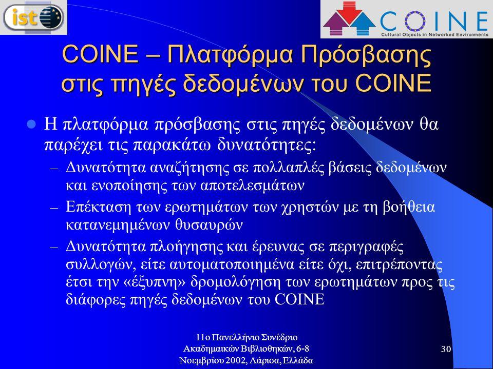 11o Πανελλήνιο Συνέδριο Ακαδημαικών Βιβλιοθηκών, 6-8 Νοεμβρίου 2002, Λάρισα, Ελλάδα 30 COINE – Πλατφόρμα Πρόσβασης στις πηγές δεδομένων του COINE Η πλατφόρμα πρόσβασης στις πηγές δεδομένων θα παρέχει τις παρακάτω δυνατότητες: – Δυνατότητα αναζήτησης σε πολλαπλές βάσεις δεδομένων και ενοποίησης των αποτελεσμάτων – Επέκταση των ερωτημάτων των χρηστών με τη βοήθεια κατανεμημένων θυσαυρών – Δυνατότητα πλοήγησης και έρευνας σε περιγραφές συλλογών, είτε αυτοματοποιημένα είτε όχι, επιτρέποντας έτσι την «έξυπνη» δρομολόγηση των ερωτημάτων προς τις διάφορες πηγές δεδομένων του COINE