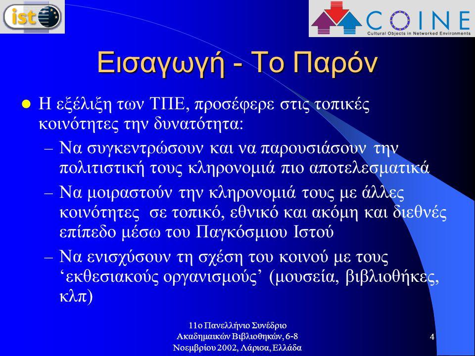 11o Πανελλήνιο Συνέδριο Ακαδημαικών Βιβλιοθηκών, 6-8 Νοεμβρίου 2002, Λάρισα, Ελλάδα 4 Εισαγωγή - Το Παρόν Η εξέλιξη των ΤΠΕ, προσέφερε στις τοπικές κοινότητες την δυνατότητα: – Να συγκεντρώσουν και να παρουσιάσουν την πολιτιστική τους κληρονομιά πιο αποτελεσματικά – Να μοιραστούν την κληρονομιά τους με άλλες κοινότητες σε τοπικό, εθνικό και ακόμη και διεθνές επίπεδο μέσω του Παγκόσμιου Ιστού – Να ενισχύσουν τη σχέση του κοινού με τους 'εκθεσιακούς οργανισμούς' (μουσεία, βιβλιοθήκες, κλπ)