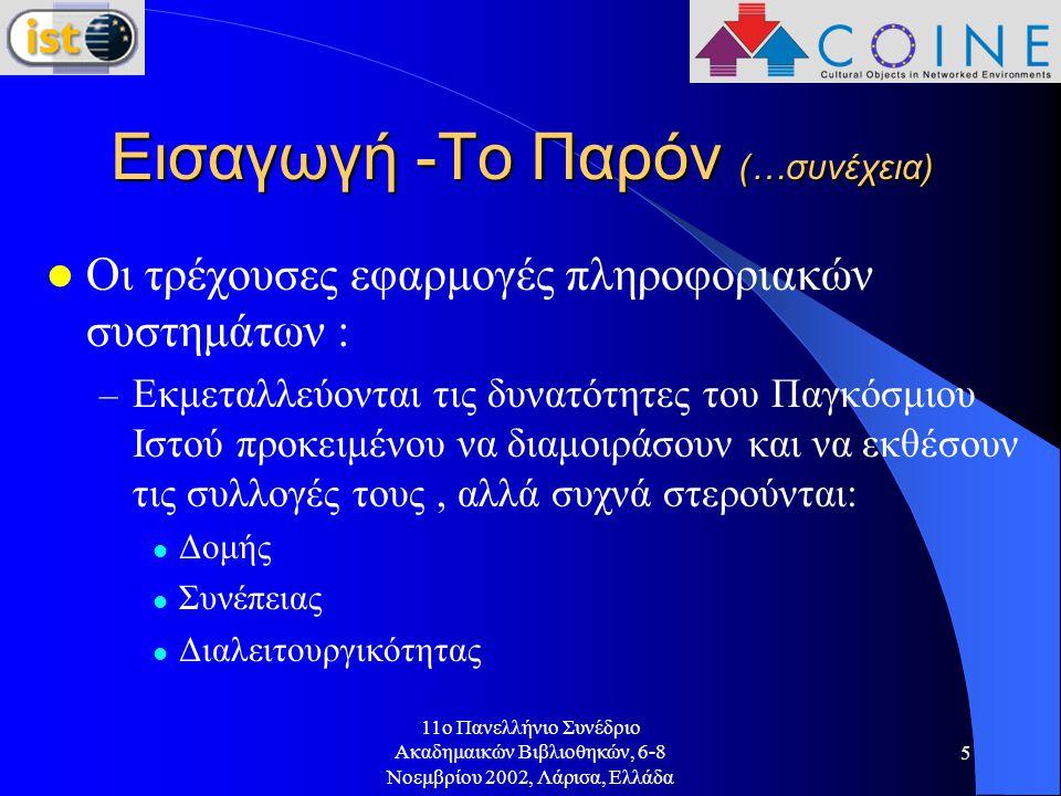 11o Πανελλήνιο Συνέδριο Ακαδημαικών Βιβλιοθηκών, 6-8 Νοεμβρίου 2002, Λάρισα, Ελλάδα 5 Εισαγωγή -Το Παρόν (…συνέχεια) Οι τρέχουσες εφαρμογές πληροφοριακών συστημάτων : – Εκμεταλλεύονται τις δυνατότητες του Παγκόσμιου Ιστού προκειμένου να διαμοιράσουν και να εκθέσουν τις συλλογές τους, αλλά συχνά στερούνται: Δομής Συνέπειας Διαλειτουργικότητας
