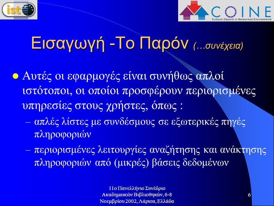 11o Πανελλήνιο Συνέδριο Ακαδημαικών Βιβλιοθηκών, 6-8 Νοεμβρίου 2002, Λάρισα, Ελλάδα 6 Εισαγωγή -Το Παρόν (…συνέχεια) Αυτές οι εφαρμογές είναι συνήθως απλοί ιστότοποι, οι οποίοι προσφέρουν περιορισμένες υπηρεσίες στους χρήστες, όπως : – απλές λίστες με συνδέσμους σε εξωτερικές πηγές πληροφοριών – περιορισμένες λειτουργίες αναζήτησης και ανάκτησης πληροφοριών από (μικρές) βάσεις δεδομένων