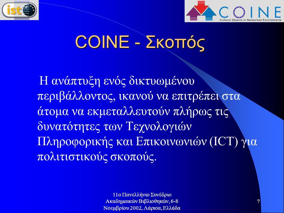 11o Πανελλήνιο Συνέδριο Ακαδημαικών Βιβλιοθηκών, 6-8 Νοεμβρίου 2002, Λάρισα, Ελλάδα 7 COINE - Σκοπός Η ανάπτυξη ενός δικτυωμένου περιβάλλοντος, ικανού να επιτρέπει στα άτομα να εκμεταλλευτούν πλήρως τις δυνατότητες των Τεχνολογιών Πληροφορικής και Επικοινωνιών (ICT) για πολιτιστικούς σκοπούς.