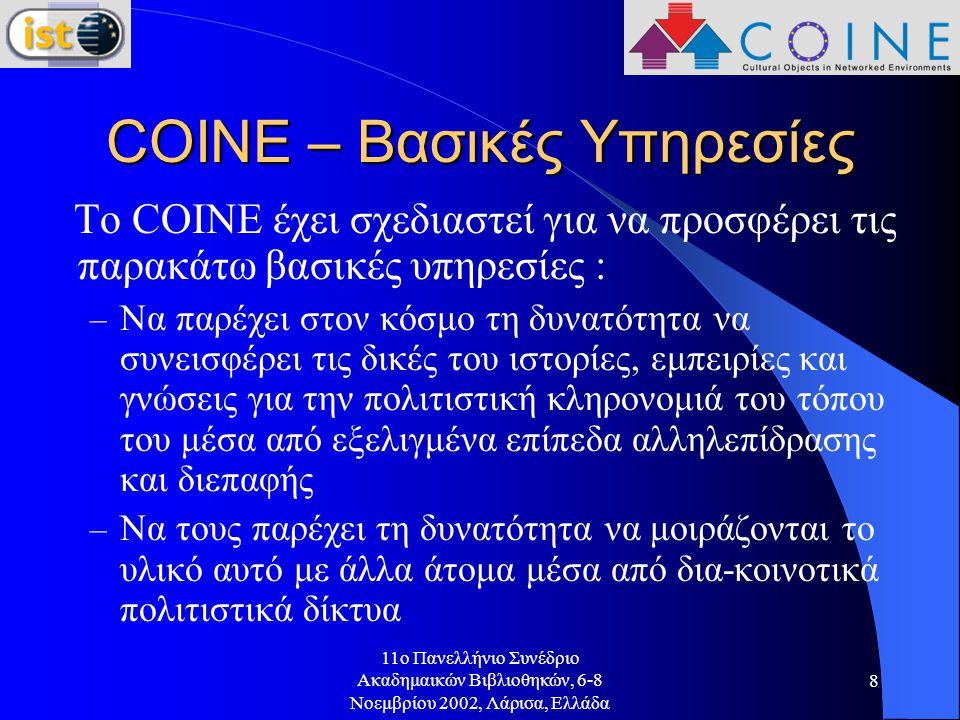 11o Πανελλήνιο Συνέδριο Ακαδημαικών Βιβλιοθηκών, 6-8 Νοεμβρίου 2002, Λάρισα, Ελλάδα 8 COINE – Βασικές Υπηρεσίες Το COINE έχει σχεδιαστεί για να προσφέρει τις παρακάτω βασικές υπηρεσίες : – Να παρέχει στον κόσμο τη δυνατότητα να συνεισφέρει τις δικές του ιστορίες, εμπειρίες και γνώσεις για την πολιτιστική κληρονομιά του τόπου του μέσα από εξελιγμένα επίπεδα αλληλεπίδρασης και διεπαφής – Να τους παρέχει τη δυνατότητα να μοιράζονται το υλικό αυτό με άλλα άτομα μέσα από δια-κοινοτικά πολιτιστικά δίκτυα