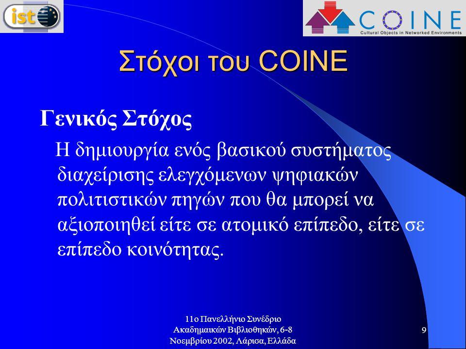 11o Πανελλήνιο Συνέδριο Ακαδημαικών Βιβλιοθηκών, 6-8 Νοεμβρίου 2002, Λάρισα, Ελλάδα 9 Στόχοι του COINE Γενικός Στόχος Η δημιουργία ενός βασικού συστήματος διαχείρισης ελεγχόμενων ψηφιακών πολιτιστικών πηγών που θα μπορεί να αξιοποιηθεί είτε σε ατομικό επίπεδο, είτε σε επίπεδο κοινότητας.