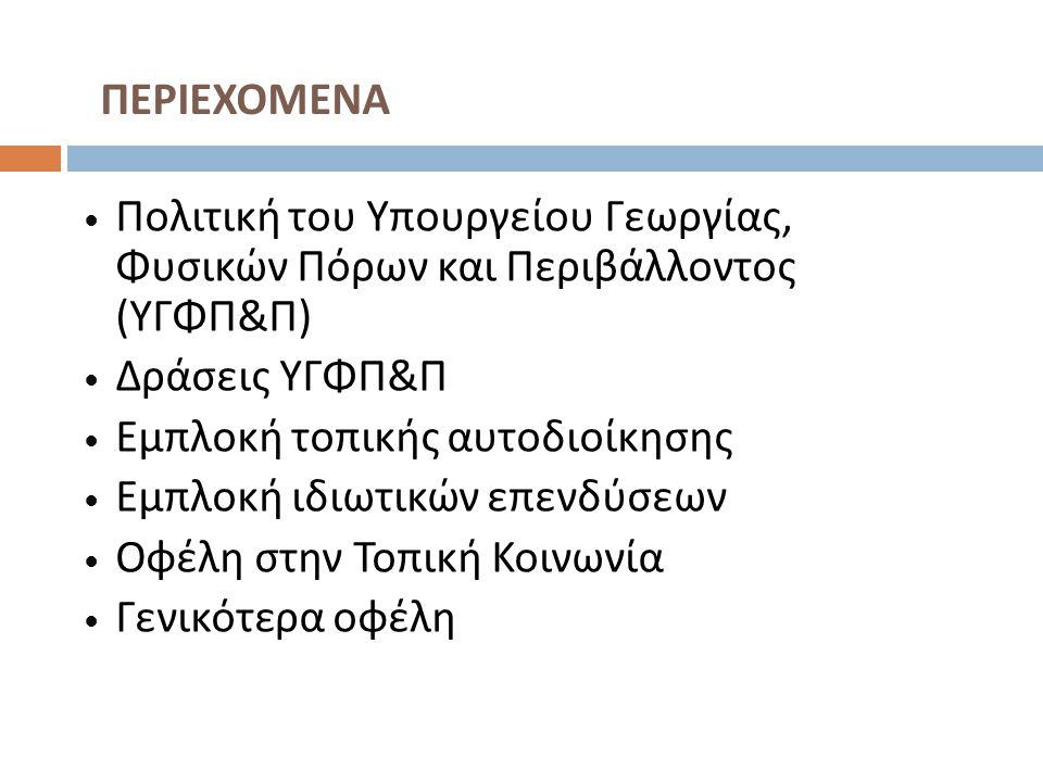 Πολιτική του Υπουργείου Γεωργίας, Φυσικών Πόρων και Περιβάλλοντος ( ΥΓΦΠ & Π ) Δράσεις ΥΓΦΠ & Π Εμπλοκή τοπικής αυτοδιοίκησης Εμπλοκή ιδιωτικών επενδύσεων Οφέλη στην Τοπική Κοινωνία Γενικότερα οφέλη ΠΕΡΙΕΧΟΜΕΝΑ