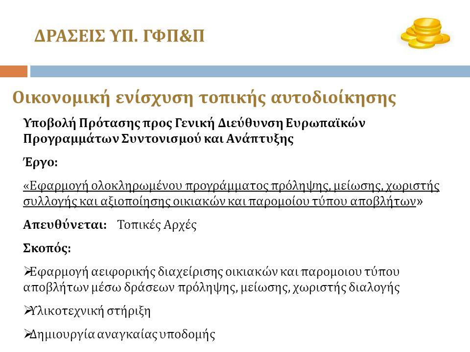 Υποβολή Πρότασης προς Γενική Διεύθυνση Ευρωπαϊκών Προγραμμάτων Συντονισμού και Ανάπτυξης Έργο: «Εφαρμογή ολοκληρωμένου προγράμματος πρόληψης, μείωσης, χωριστής συλλογής και αξιοποίησης οικιακών και παρομοίου τύπου αποβλήτων » Απευθύνεται:Τοπικές Αρχές Σκοπός:  Εφαρμογή αειφορικής διαχείρισης οικιακών και παρομοιου τύπου αποβλήτων μέσω δράσεων πρόληψης, μείωσης, χωριστής διαλογής  Υλικοτεχνική στήριξη  Δημιουργία αναγκαίας υποδομής Οικονομική ενίσχυση τοπικής αυτοδιοίκησης ΔΡΑΣΕΙΣ ΥΠ.