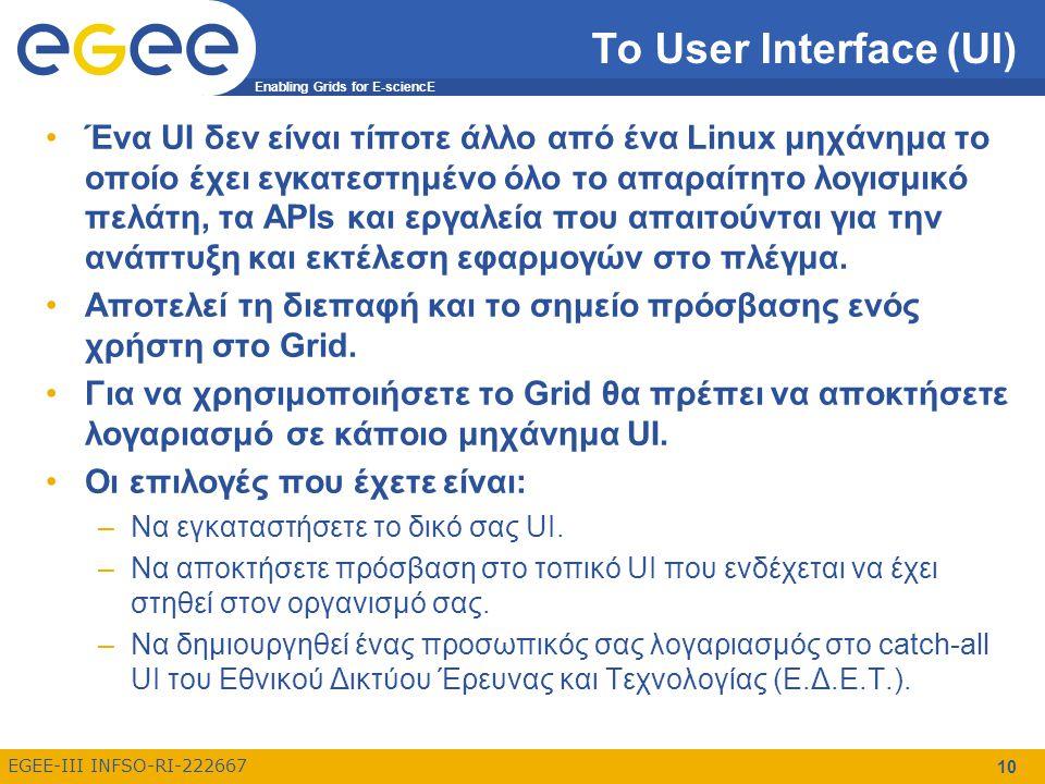 Enabling Grids for E-sciencE EGEE-III INFSO-RI-222667 10 Το User Interface (UI) Ένα UI δεν είναι τίποτε άλλο από ένα Linux μηχάνημα το οποίο έχει εγκατεστημένο όλο το απαραίτητο λογισμικό πελάτη, τα APIs και εργαλεία που απαιτούνται για την ανάπτυξη και εκτέλεση εφαρμογών στο πλέγμα.