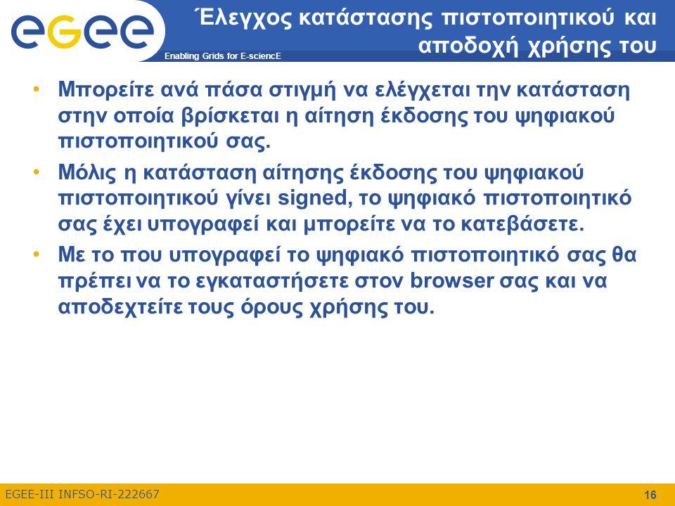 Enabling Grids for E-sciencE EGEE-III INFSO-RI-222667 16 Έλεγχος κατάστασης πιστοποιητικού και αποδοχή χρήσης του Μπορείτε ανά πάσα στιγμή να ελέγχεται την κατάσταση στην οποία βρίσκεται η αίτηση έκδοσης του ψηφιακού πιστοποιητικού σας.