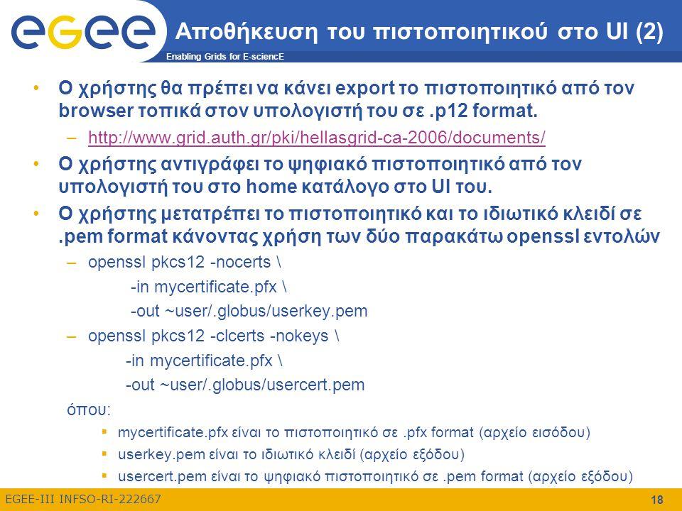 Enabling Grids for E-sciencE EGEE-III INFSO-RI-222667 18 Αποθήκευση του πιστοποιητικού στο UI (2) Ο χρήστης θα πρέπει να κάνει export το πιστοποιητικό από τον browser τοπικά στον υπολογιστή του σε.p12 format.