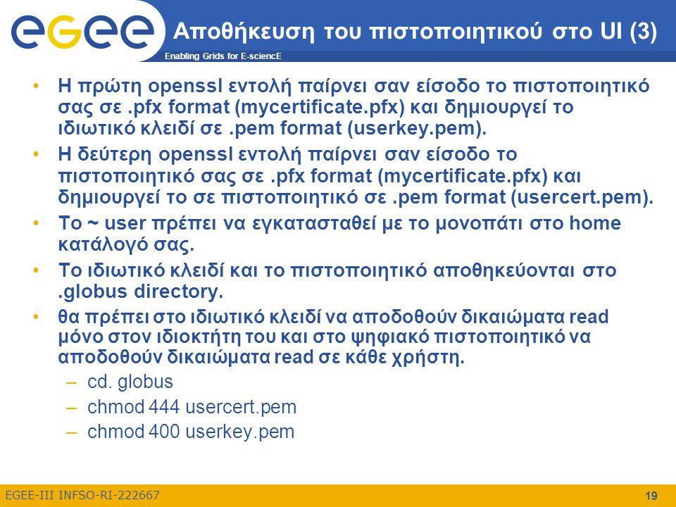 Enabling Grids for E-sciencE EGEE-III INFSO-RI-222667 19 Αποθήκευση του πιστοποιητικού στο UI (3) Η πρώτη openssl εντολή παίρνει σαν είσοδο το πιστοποιητικό σας σε.pfx format (mycertificate.pfx) και δημιουργεί το ιδιωτικό κλειδί σε.pem format (userkey.pem).