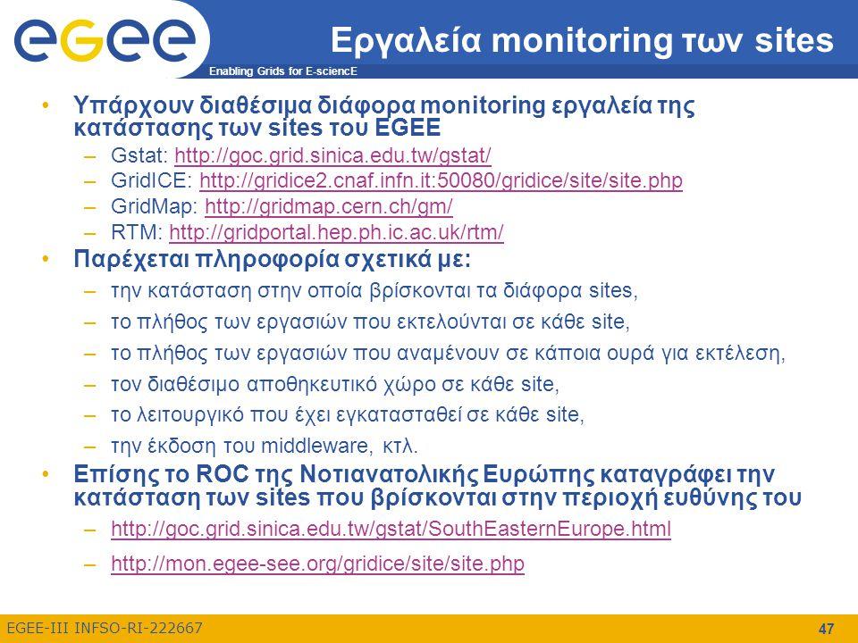 Enabling Grids for E-sciencE EGEE-III INFSO-RI-222667 47 Εργαλεία monitoring των sites Υπάρχουν διαθέσιμα διάφορα monitoring εργαλεία της κατάστασης των sites του EGEE –Gstat: http://goc.grid.sinica.edu.tw/gstat/http://goc.grid.sinica.edu.tw/gstat/ –GridICE: http://gridice2.cnaf.infn.it:50080/gridice/site/site.phphttp://gridice2.cnaf.infn.it:50080/gridice/site/site.php –GridMap: http://gridmap.cern.ch/gm/http://gridmap.cern.ch/gm/ –RTM: http://gridportal.hep.ph.ic.ac.uk/rtm/http://gridportal.hep.ph.ic.ac.uk/rtm/ Παρέχεται πληροφορία σχετικά με: –την κατάσταση στην οποία βρίσκονται τα διάφορα sites, –το πλήθος των εργασιών που εκτελούνται σε κάθε site, –το πλήθος των εργασιών που αναμένουν σε κάποια ουρά για εκτέλεση, –τον διαθέσιμο αποθηκευτικό χώρο σε κάθε site, –το λειτουργικό που έχει εγκατασταθεί σε κάθε site, –την έκδοση του middleware, κτλ.