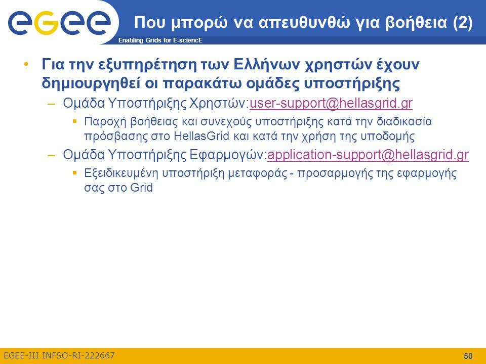 Enabling Grids for E-sciencE EGEE-III INFSO-RI-222667 50 Που μπορώ να απευθυνθώ για βοήθεια (2) Για την εξυπηρέτηση των Ελλήνων χρηστών έχουν δημιουργηθεί οι παρακάτω ομάδες υποστήριξης –Ομάδα Υποστήριξης Χρηστών:user-support@hellasgrid.gruser-support@hellasgrid.gr  Παροχή βοήθειας και συνεχούς υποστήριξης κατά την διαδικασία πρόσβασης στο HellasGrid και κατά την χρήση της υποδομής –Ομάδα Υποστήριξης Εφαρμογών:application-support@hellasgrid.grapplication-support@hellasgrid.gr  Eξειδικευμένη υποστήριξη μεταφοράς - προσαρμογής της εφαρμογής σας στο Grid