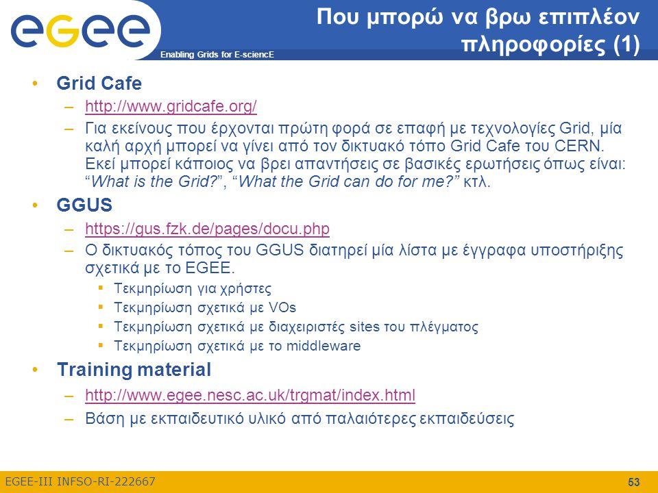 Enabling Grids for E-sciencE EGEE-III INFSO-RI-222667 53 Που μπορώ να βρω επιπλέον πληροφορίες (1) Grid Cafe –http://www.gridcafe.org/http://www.gridcafe.org/ –Για εκείνους που έρχονται πρώτη φορά σε επαφή με τεχνολογίες Grid, μία καλή αρχή μπορεί να γίνει από τον δικτυακό τόπο Grid Cafe του CERN.