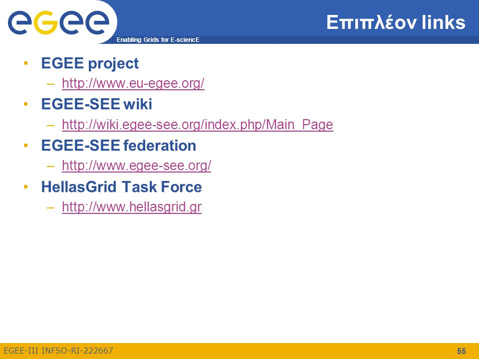 Enabling Grids for E-sciencE EGEE-III INFSO-RI-222667 55 Επιπλέον links EGEE project –http://www.eu-egee.org/http://www.eu-egee.org/ EGEE-SEE wiki –http://wiki.egee-see.org/index.php/Main_Pagehttp://wiki.egee-see.org/index.php/Main_Page EGEE-SEE federation –http://www.egee-see.org/http://www.egee-see.org/ HellasGrid Task Force –http://www.hellasgrid.grhttp://www.hellasgrid.gr