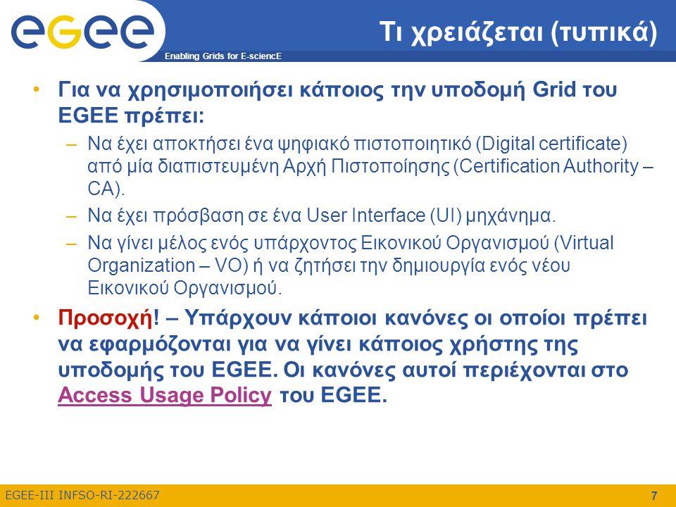 Enabling Grids for E-sciencE EGEE-III INFSO-RI-222667 7 Τι χρειάζεται (τυπικά) Για να χρησιμοποιήσει κάποιος την υποδομή Grid του EGEE πρέπει: –Να έχει αποκτήσει ένα ψηφιακό πιστοποιητικό (Digital certificate) από μία διαπιστευμένη Αρχή Πιστοποίησης (Certification Authority – CA).