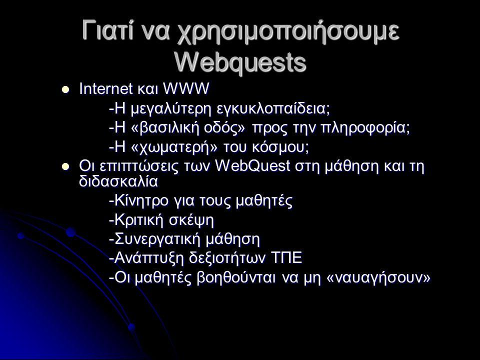 Γιατί να χρησιμοποιήσουμε Webquests Internet και WWW Internet και WWW -Η μεγαλύτερη εγκυκλοπαίδεια; -Η «βασιλική οδός» προς την πληροφορία; -Η «χωματερή» του κόσμου; Οι επιπτώσεις των WebQuest στη μάθηση και τη διδασκαλία Οι επιπτώσεις των WebQuest στη μάθηση και τη διδασκαλία -Κίνητρο για τους μαθητές -Κριτική σκέψη -Συνεργατική μάθηση -Ανάπτυξη δεξιοτήτων ΤΠΕ -Οι μαθητές βοηθούνται να μη «ναυαγήσουν»