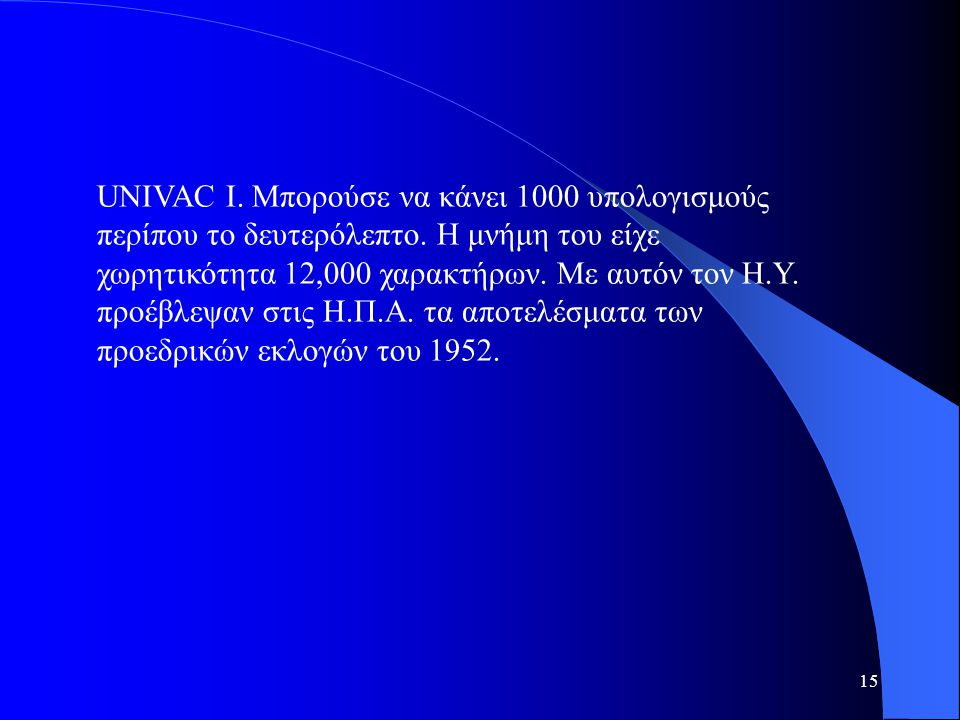 15 UNIVAC I. Μπορούσε να κάνει 1000 υπολογισμούς περίπου το δευτερόλεπτο. Η μνήμη του είχε χωρητικότητα 12,000 χαρακτήρων. Με αυτόν τον Η.Υ. προέβλεψ