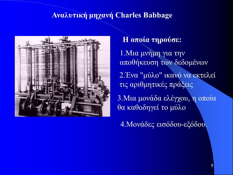 5 Η οποία τηρούσε: Αναλυτική μηχανή Charles Babbage 1.Μια μνήμη για την αποθήκευση των δεδομένων 2.Ένα