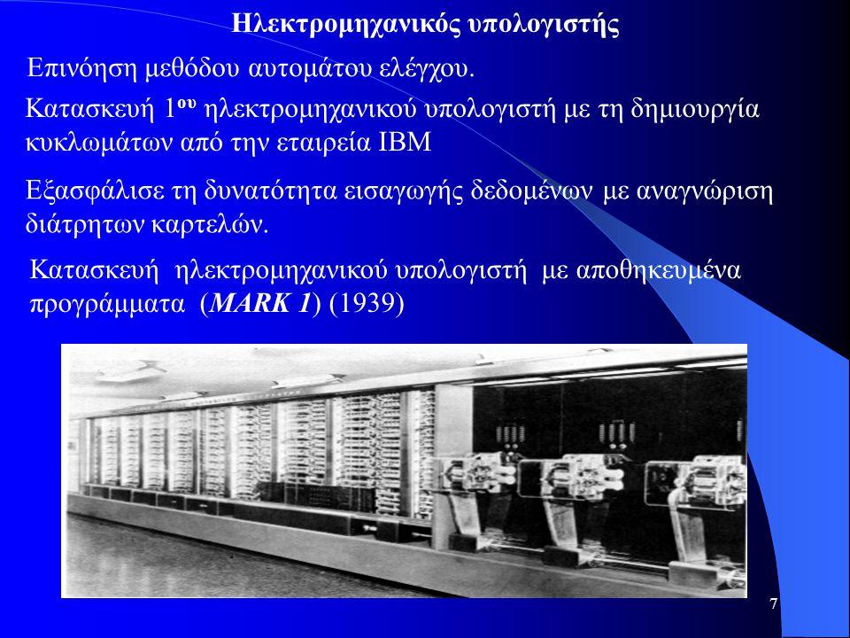 7 Ηλεκτρομηχανικός υπολογιστής Επινόηση μεθόδου αυτομάτου ελέγχου. Κατασκευή ηλεκτρομηχανικού υπολογιστή με αποθηκευμένα προγράμματα (MARK 1) (1939) Κ